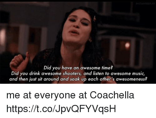 Coachella, Funny, and Music: INSTANTREL  Did you have an awesome time?  Did you drink awesome shooters, and listen to awesome music,  and then just sit around and soak up each other's awesomeness? me at everyone at Coachella https://t.co/JpvQFYVqsH