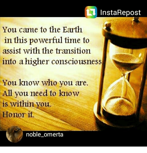 Memes, 🤖, and Transit: InstaRepost  You came to the Earth  in this powerful time to  assist with the transition  into a higher consciousness  You know who you are.  All you need to kmow  is within you.  Honor it  noble omerta