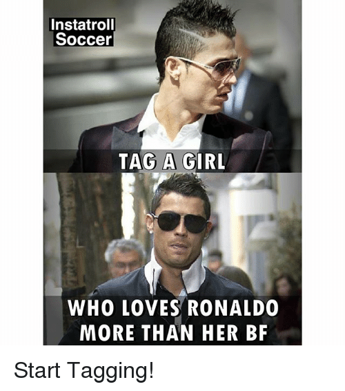 Memes, Soccer, and Girl: Instatrol  Soccer  TAG A GIRL  WHO LOVES RONALDO  MORE THAN HER BF Start Tagging!