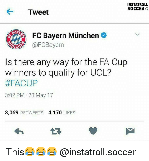 Memes, Soccer, and Bayern: INSTATROLL  SOCCER  O  Tweet  FC Bayern Munchen  @FC Bayern  NC  Is there any way for the FA Cup  winners to qualify for UCL?  #FACUP  3:02 PM 28 May 17  3.069  RETWEETS 4,170  LIKES This😂😂😂 @instatroll.soccer