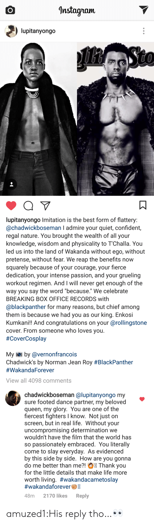 """Life, Tumblr, and Queen: Instayram.  lupitanyongo   lupitanyongo Imitation is the best form of flattery  @chadwickboseman I admire your quiet, confident,  regal nature. You brought the wealth of all your  knowledge, wisdom and physicality to 1""""Challa. You  led us into the land of Wakanda without ego, without  pretense, without fear. We reap the benefits now  squarely because of your courage, your fierce  dedication, your intense passion, and your grueling  workout regimen. And I will never get enough of the  way you say the word because. We celebrate  BREAKING BOX OFFICE RECORDS with  @blackpanther for many reasons, but chief among  them is because we had you as our king. Enkosi  Kumkani!! And congratulations on your @rollingstone  cover. From someone who loves you  #CoverCosplay  My iei by @vernonfrancois  Chadwick's by Norman Jean Roy #BlackPanther  #WakandaForever  View all 4098 comments   chadwickboseman @lupitanyongo my  sure footed dance partner, my beloved  queen, my glory. You are one of the  fiercest fighters I know. Not just on  screen, but in real life. Without your  uncompromising determination we  wouldn't have the film that the world has  so passionately embraced. You literally  come to slay everyday. As evidenced  by this side by side. How are you gonna  do me better than me?! Thank you  for the little details that make life more  worth living. #wakandacametoslay  #wakandaforeverC  48m 2170 likes Reply amuzed1:His reply tho…👀"""