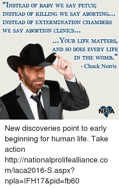 """Chuck Norris, Life, and Memes: """"INSTEAD OF BABY WE SAY FETUS;  INSTEAD OF KILLING WE SAY ABORTING...  INSTEAD OF EXTERMINATION CHAMBERS  WE SAY ABORTION CLINICS...  Y OUR LIFE MATTER,  AND SO DOES EVERY LIFE  )9  IN THE WOMB  Chuck Norris  NPLA New discoveries point to early beginning for human life.  Take action ►►http://nationalprolifealliance.com/laca2016-S.aspx?npla=IFH17&pid=fb60"""