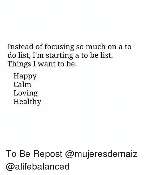 Memes, Happy, and Be Happy: Instead of focusing so much on a to  do list, I'm starting a to be list.  Things I want to be:  Happy  Calm  Loving  Healthy To Be Repost @mujeresdemaiz @alifebalanced