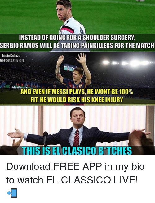 Anaconda, Memes, and Free: INSTEAD OF GOING FOR A SHOULDER SURGERY,  SERGIO RAMOS WILL BE TAKING PAINKILLERS FOR THE MATCH  InstaGolazo  heFootballBible  AND EVEN IF MESSI PLAYS, HE WONT BE 100%  FIT, HE WOULD RISK HIS KNEE INJURY  THIS IS EL CLASICO B TCHES Download FREE APP in my bio to watch EL CLASSICO LIVE! 📲