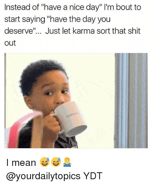 "Memes, Shit, and Karma: Instead of ""have a nice day"" I'm bout to  start saying ""have the day you  deserve"".. Just let karma sort that shit  out I mean 😅😅🤷‍♂️ @yourdailytopics YDT"