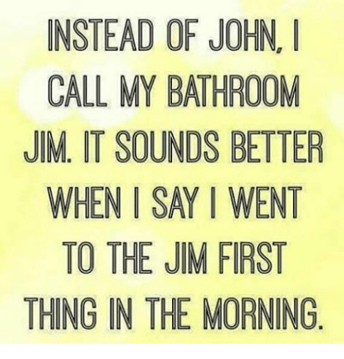 Memes And First Instead Of John I Call My Bathroom Jim