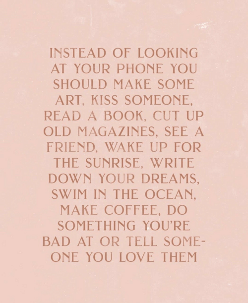 Bad, Love, and Phone: INSTEAD OF LOOKINC  AT YOUR PHONE YOU  SHOULD MAKE SOME  ART, KISS SOMEONE,  READ A BOOK, CUT UP  OLD MAGAZINES, SEE A  FRIEND, WAKE UP FOR  THE SUNRISE, WRITE  DOWN YOUR DREAMS,  SWIM IN THE OCEAN  MAKE COFFEE, DO  SOMETHING YOU'RE  BAD AT OR TELL SOME-  ONE YOU LOVE THEM