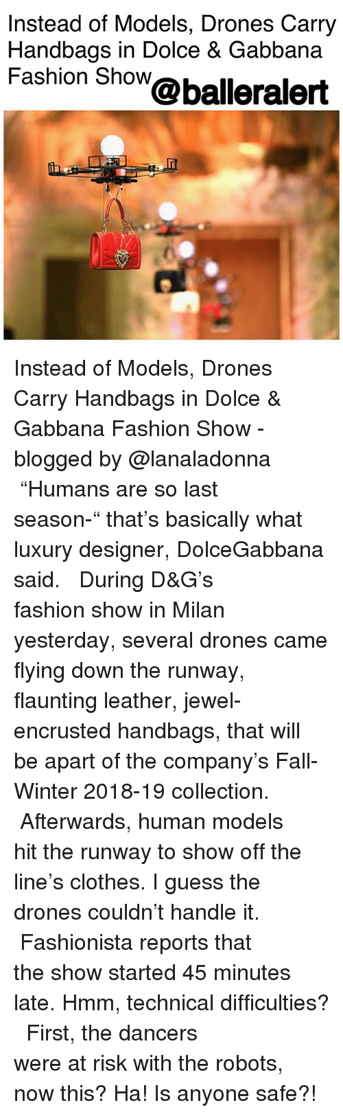 "Clothes, Fall, and Fashion: Instead of Models, Drones Carry  Handbags in Dolce & Gabbana  Fashion Show@balleralert  Tr Instead of Models, Drones Carry Handbags in Dolce & Gabbana Fashion Show - blogged by @lanaladonna ⠀⠀⠀⠀⠀⠀⠀ ⠀⠀⠀⠀⠀⠀⠀ ""Humans are so last season-"" that's basically what luxury designer, DolceGabbana said. ⠀⠀⠀⠀⠀⠀⠀ ⠀⠀⠀⠀⠀⠀⠀ During D&G's fashion show in Milan yesterday, several drones came flying down the runway, flaunting leather, jewel-encrusted handbags, that will be apart of the company's Fall-Winter 2018-19 collection. ⠀⠀⠀⠀⠀⠀⠀ ⠀⠀⠀⠀⠀⠀⠀ Afterwards, human models hit the runway to show off the line's clothes. I guess the drones couldn't handle it. ⠀⠀⠀⠀⠀⠀⠀ ⠀⠀⠀⠀⠀⠀⠀ Fashionista reports that the show started 45 minutes late. Hmm, technical difficulties? ⠀⠀⠀⠀⠀⠀⠀ ⠀⠀⠀⠀⠀⠀⠀ First, the dancers were at risk with the robots, now this? Ha! Is anyone safe?!"