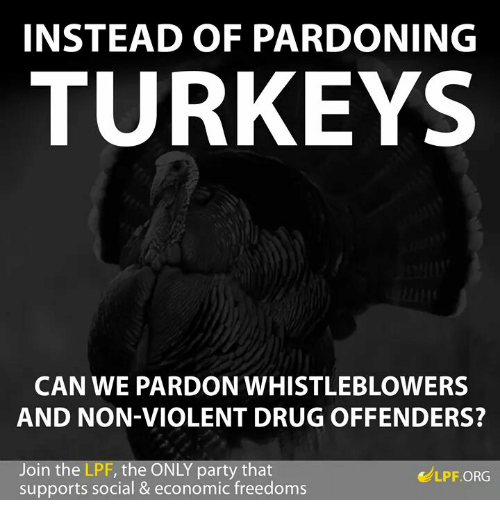 Drugs, Memes, and Turkey: INSTEAD OF PARDONING  TURKEYS  CAN WE PARDON WHISTLEBLOWERS  AND NON-VIOLENT DRUG OFFENDERS?  oin the LPF, the O  party that  LPF ORG  supports social & economic freedoms