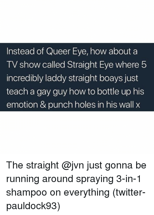 Twitter, Holes, and Grindr: Instead of Queer Eye, how about a  TV show called Straight Eye where 5  incredibly laddy straight boays just  teach a gay guy how to bottle up his  emotion & punch holes in his wall x The straight @jvn just gonna be running around spraying 3-in-1 shampoo on everything (twitter-pauldock93)