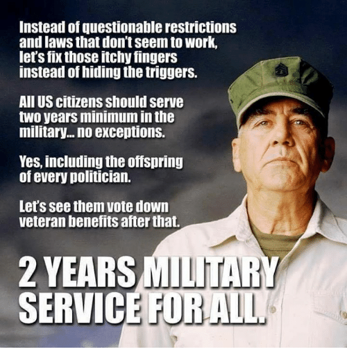 Memes, Work, and Military: Instead of questionable restrictions  and laws that don't seem to work,  let's fix those itchy fingers  instead of hiding the triggers.  All US citizens should serve  two years minimum in the  military... no exceptions.  Yes, including the offspring  of every politician.  Let's see them vote down  veteran benefits after that.  2 YEARS MILITARY  SERVIC  E FORALL