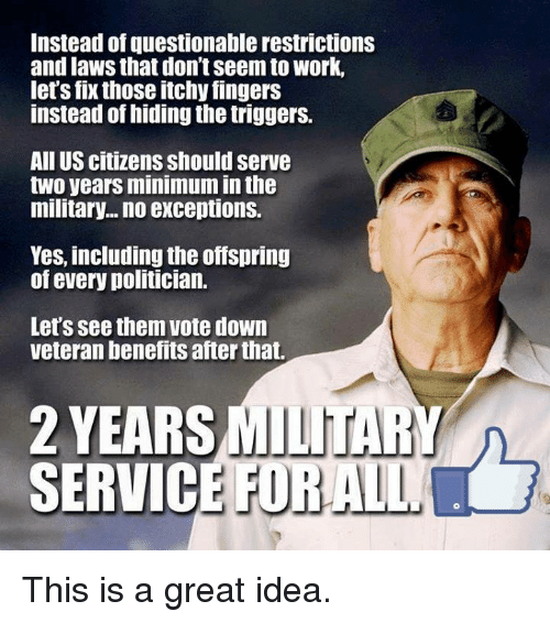 Memes, Work, and Military: Instead of questionable restrictions  and laws that don't seem to work,  let's fix those itchy fingers  instead of hiding the triggers.  All US citizens should serve  two years minimum in th  military... no exceptions.  Yes, including the offspring  of every politician.  Let's see them vote down  veteran benefits after that.  2 YEARS  SERVICE FORALL  MILITARY This is a great idea.