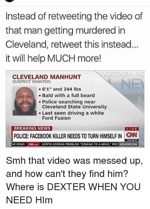 """Beard, cnn.com, and Driving: Instead of retweeting the video of  that man getting murdered in  Cleveland, retweet this instead  it will help MUCH more!  SROOM  CLEVELAND MANHUNT  SUSPECT WANTED:  6'1"""" and 244 lbs  Bald with a full beard  Police searching near  Cleveland State University  Last seen driving a white  Ford Fusion  BREAKING NEWS  LIVE  POLICE: FACEBOOK KILLER NEEDS TO TURN HIMSELF IN CNN  7:04 PM ET  HE ROAD  ON.com NORTH KOREAN PROBLEM """"COMING TO A HEAD, PRE  NEWSROOM Smh that video was messed up, and how can't they find him? Where is DEXTER WHEN YOU NEED HIm"""