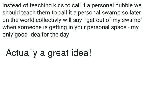 "Funny, Good, and Kids: Instead of teaching kids to call it a personal bubble we  should teach them to call it a personal swamp so later  on the world collectivly will say ""get out of my swamp'  when someone is getting in your personal space - my  only good idea for the day"