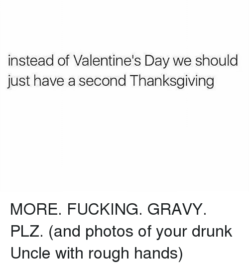 Drunk, Fucking, and Memes: instead of Valentine's Day we should  just have a second Thanksgiving MORE. FUCKING. GRAVY. PLZ. (and photos of your drunk Uncle with rough hands)