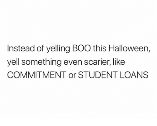 Boo, Halloween, and Loans: Instead of yelling BOO this Halloween,  yell something even scarier, like  COMMITMENT or STUDENT LOANS