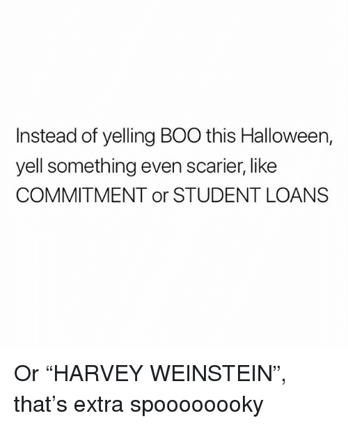 """Boo, Halloween, and Memes: Instead of yelling BOO this Halloween,  yell something even scarier, like  COMMITMENT or STUDENT LOANS Or """"HARVEY WEINSTEIN"""", that's extra spoooooooky"""
