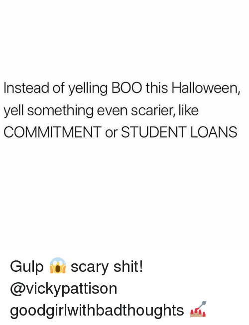 Boo, Halloween, and Memes: Instead of yelling BOO this Halloween,  yell something even scarier, like  COMMITMENT or STUDENT LOANS Gulp 😱 scary shit! @vickypattison goodgirlwithbadthoughts 💅🏽