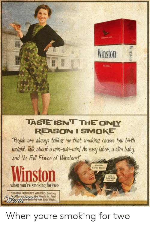 """Smoking, Reason, and Baby: inston  TASIE ISNT THE ONY  REASON I SMOKE  People are aluays telling me that smoking causes low birth  weight. Talk about a win-win-win! An easy labor. a sim baby.  and the Full Flavor of Winstons!""""  Winston  when you're smoking for two  SURGEON GENERAL'S WARNING Smoking  M Rsult in Fetal  Bih Weight When youre smoking for two"""