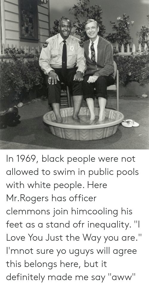 Int In 1969 Black People Were Not Allowed To Swim In Public Pools With White People Here Mrrogers Has Officer Clemmons Join Himcooling His Feet As A Stand Ofr Inequality I Love