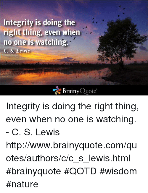 Integrity Is Doing The Right Thing Even When No One Is Watching C S
