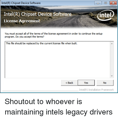 Intel, Legacy, and All of The: Intel(R) Chipset Device Software  Intel(R) Chipset Device Software  License Agreement  (intel  You must accept all of the terms of the license agreement in order to continue the setup  program. Do you accept the terms?  This file should be replaced by the current license file when built.  < Back  Yes  No  Intel(R) Installation Framework Shoutout to whoever is maintaining intels legacy drivers