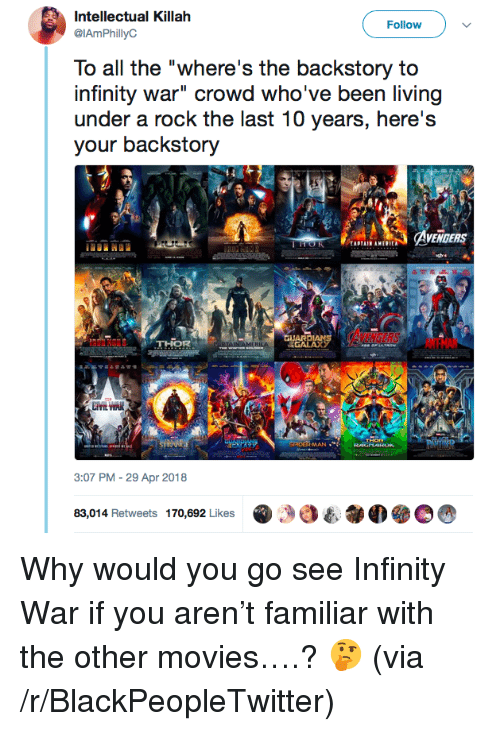 "Blackpeopletwitter, Movies, and Infinity: Intellectual Killah  @IAmPhillyC  Follow  To all the ""where's the backstory to  infinity war"" crowd who've been living  under a rock the last 10 years, here's  your backstory  GUAR  THOR  GALAX у  MAN .  3:07 PM-29 Apr 2018  @ 29 3  e.  我M  83,014 Retweets 170,692 Likes <p>Why would you go see Infinity War if you aren't familiar with the other movies….? 🤔 (via /r/BlackPeopleTwitter)</p>"