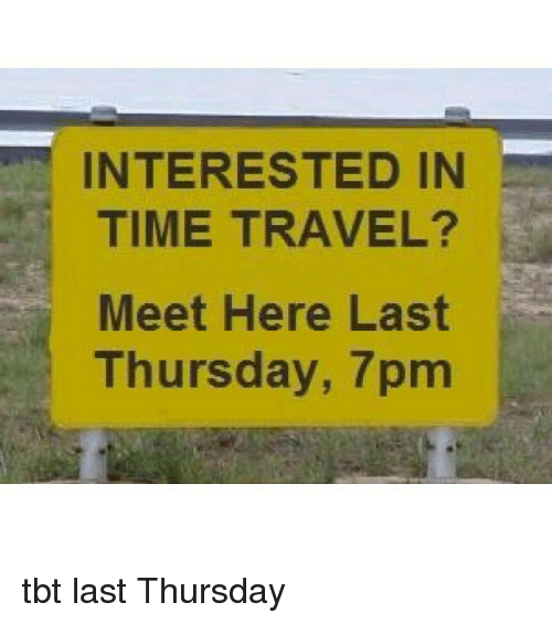 Funny, Tbt, and Time: INTERESTED IN  TIME TRAVEL?  Meet Here Last  Thursday, 7pm tbt last Thursday
