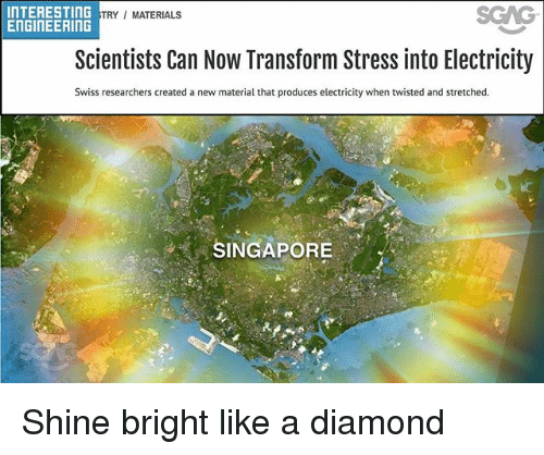 Memes, Diamond, and Singapore: INTERESTING  EnGINEERING  SGAG  TRY/ MATERIALS  Scientists Can Now Transform Stress into Electricity  Swiss researchers created a new material that produces electricity when twisted and stretched.  SINGAPORE Shine bright like a diamond