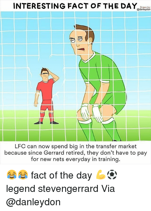 Memes, 🤖, and Legend: INTERESTING FACT OF THEDY  Drawn by  LFC can now spend big in the transfer market  because since Gerrard retired, they don't have to pay  for new nets everyday in training 😂😂 fact of the day 💪⚽️ legend stevengerrard Via @danleydon
