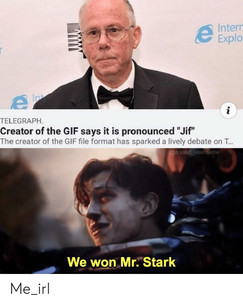 """Gif, Telegraph, and Irl: Intern  Explo  i  TELEGRAPH.  Creator of the GlF says it is pronounced """"Jif""""  The creator of the GIF file format has sparked a lively debate on T...  @a.valid_username  We won Mr. Stark Me_irl"""