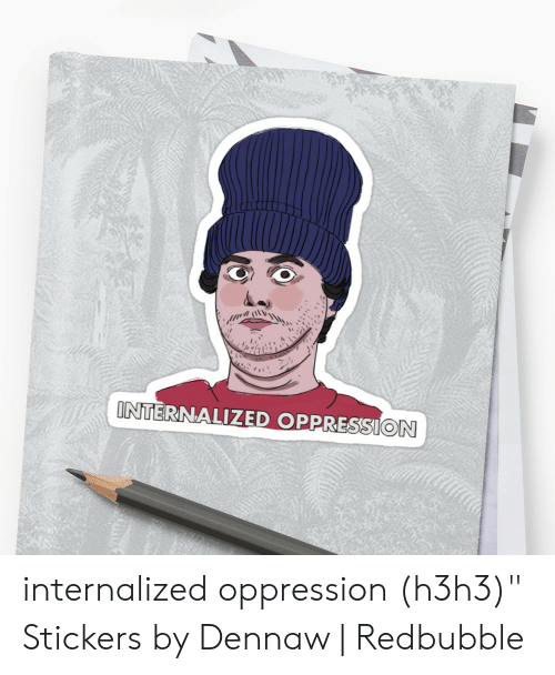 "Oppression, H3h3, and Internalized Oppression: INTERNALIZED OPPRESSION internalized oppression (h3h3)"" Stickers by Dennaw 