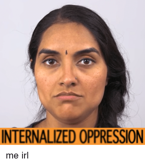Oppression, Irl, and Me IRL: INTERNALIZED OPPRESSION me irl