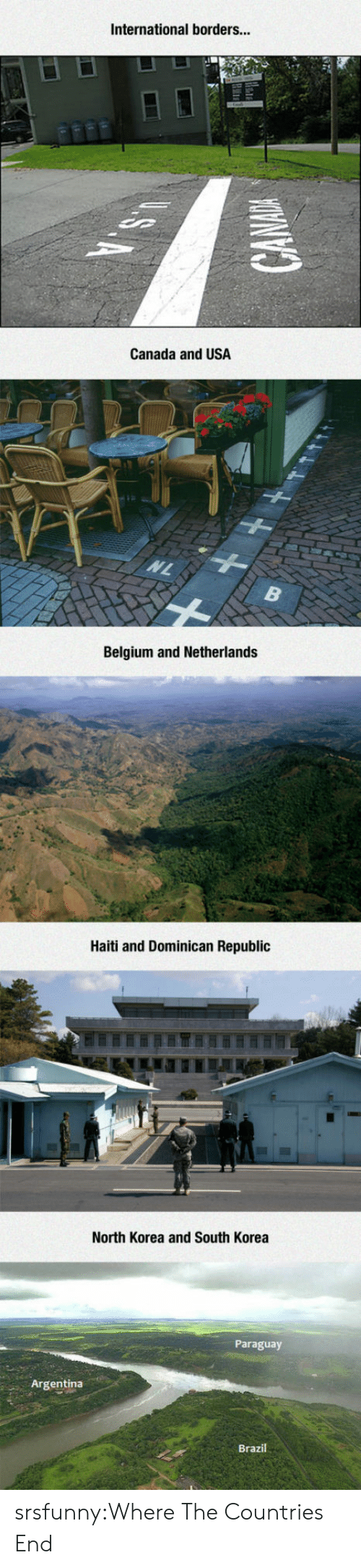 Belgium, North Korea, and Tumblr: International borders...  Canada and USA  Belgium and Netherlands  Haiti and Dominican Republic  North Korea and South Korea  Paraguay  Argentina  Brazil srsfunny:Where The Countries End