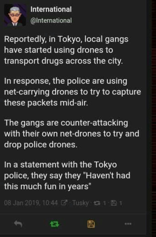 "Drugs, Police, and Drones: International  @International  Reportedly, in Tokyo, local gangs  have started using drones to  transport drugs across the city.  In response, the police are using  net-carrying drones to try to capture  these packets mid-air.  The gangs are counter-attacking  with their own net-drones to try and  drop police drones.  In a statement with the Tokyo  police, they say they ""Haven't had  this much fun in years""  08 Jan 2019, 10:44  Tusky 1  1"