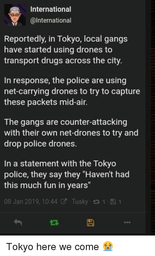 "Drugs, Police, and Drones: International  @lnternational  Reportedly, in Tokyo, local gangs  have started using drones to  transport drugs across the city  In response, the police are using  net-carrying drones to try to capture  these packets mid-air.  The gangs are counter-attacking  with their own net-drones to try and  drop police drones  In a statement with the Tokyo  police, they say they ""Haven't had  this much fun in years""  08 Jan 2019, 10:44ぜ. Tusky 1 Tokyo here we come 😭"