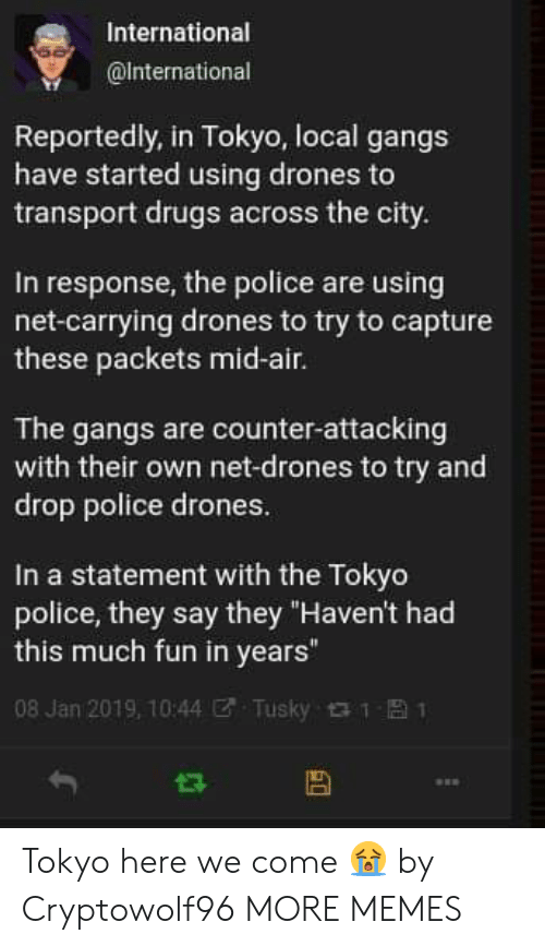 "Dank, Drugs, and Memes: International  @lnternational  Reportedly, in Tokyo, local gangs  have started using drones to  transport drugs across the city  In response, the police are using  net-carrying drones to try to capture  these packets mid-air.  The gangs are counter-attacking  with their own net-drones to try and  drop police drones  In a statement with the Tokyo  police, they say they ""Haven't had  this much fun in years""  08 Jan 2019, 10:44ぜ. Tusky 1 Tokyo here we come 😭 by Cryptowolf96 MORE MEMES"