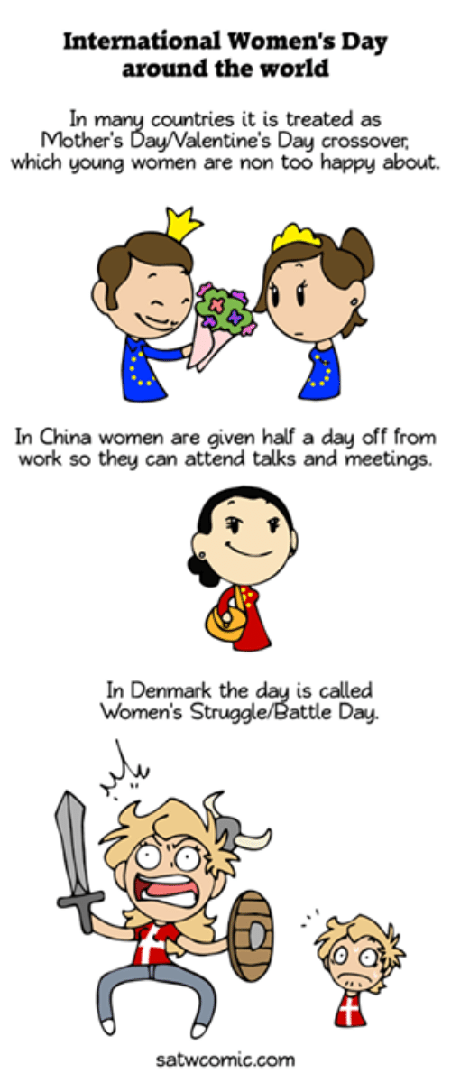 Dank, Mother's Day, and Struggle: International Women's Day  around the world  In many countries it is treated as  Mother's Day/Valentine's Day crossover,  which young women are non too happy about.  In China women are given half a day off from  work so they can attend talks and meetings.  In Denmark the day is called  Women's Struggle/Battle Day.  satwcomic.com