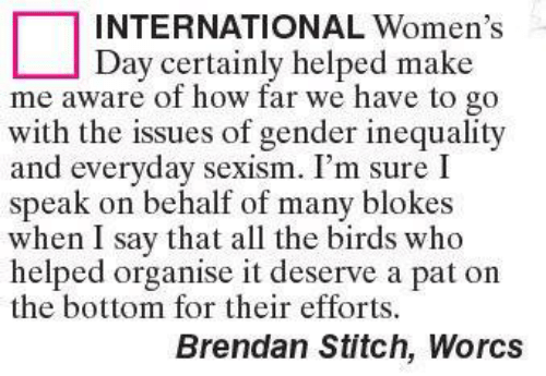 Memes, International Women's Day, and Birds: INTERNATIONAL Women's  Day certainly helped make  me aware of how far we have to go  with the issues of gender inequality  and everyday sexism. I'm sure I  speak on behalf of many blokes  when I say that all the birds who  helped organise it deserve a pat on  the bottom for their efforts.  Brendan Stitch, Worcs