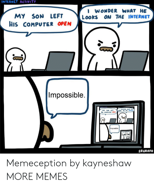Dank, Internet, and Memes: INTERNET ACTIVITY  I WONDER WHAT HE  Looks ON THE INTERNET  MY SON LEFT  His COMPUTER OPEN  17  Impossible.  WONDER WHAT HE  MY SON LEFT  HIs COMPUTER OPEN  Impossible.  SRGRAFO Memeception by kayneshaw MORE MEMES