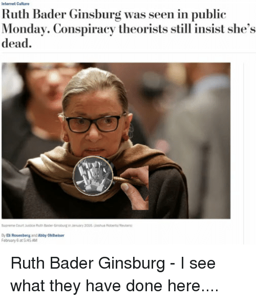 Internet, Supreme, and Supreme Court: Internet Culture  Ruth Bader Ginsburg was seen in public  Monday. Conspiracy theorists still insist she's  dead.  Supreme Court Justice Puth Beder Ginsburein Jenuary 20s6. Joshus Roberts/Reuters  By El Rosenberg and Abby Ohlheiser  February 6 at 5045 AM