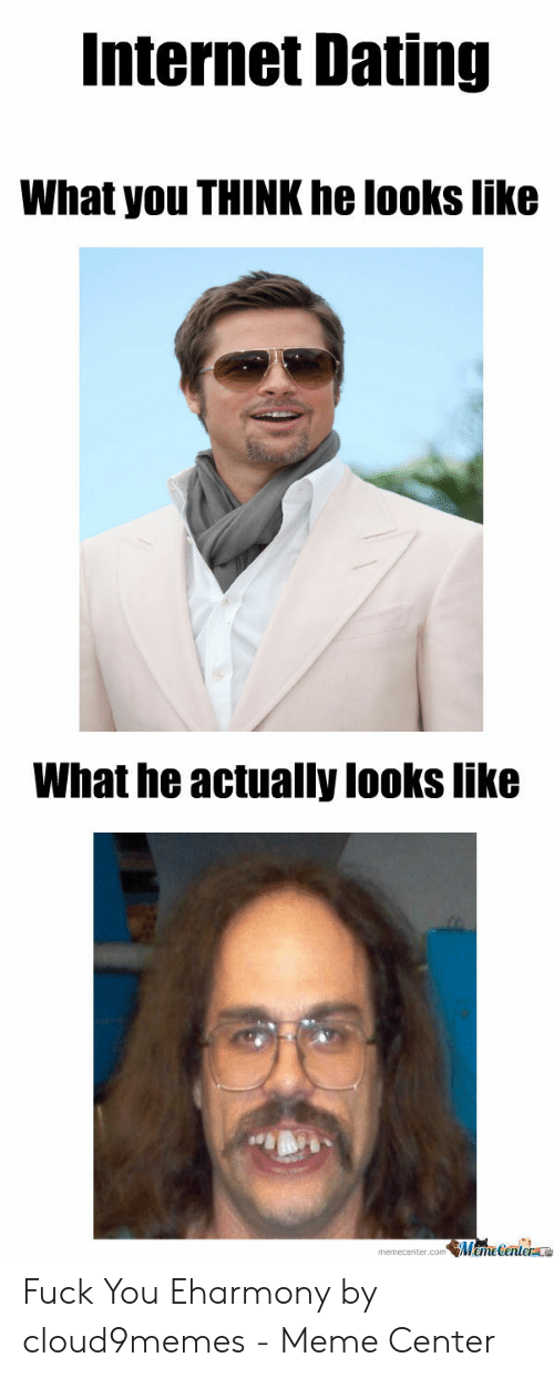 Dating, Internet, and Meme: Internet Dating  What you THINK he looks like  What he actually looks like  memecenter.comMemeCenter Fuck You Eharmony by cloud9memes - Meme Center