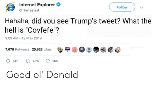 """Internet, Good, and Internet Explorer: Internet Explorer  Follow  @TheFastest  Hahaha, did you see Trump's tweet? What the  hell is """"Covfefe""""?  9:09 AM -12 May 2019  @@) : ●@Ee  7,676 Retweets 25,828 Likes  547  7.7K  26K Good ol' Donald"""