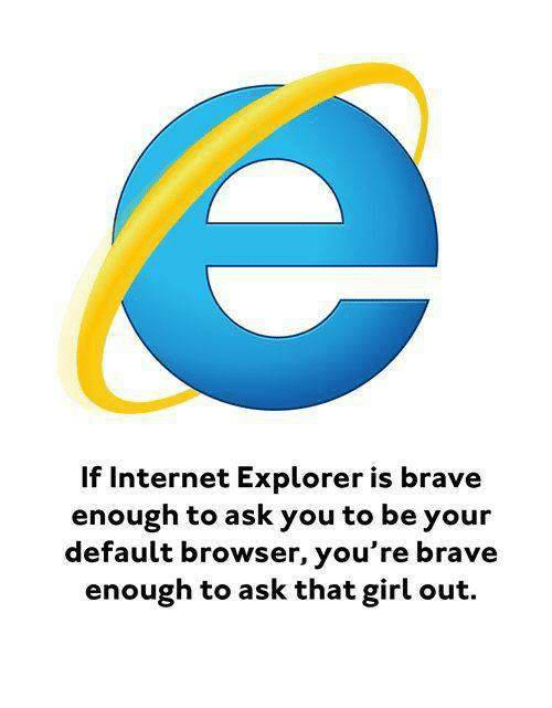 Internet, Brave, and Braves: Internet Explorer is brave  enough to ask you to be your  default browser, you're brave  enough to ask that girl out.