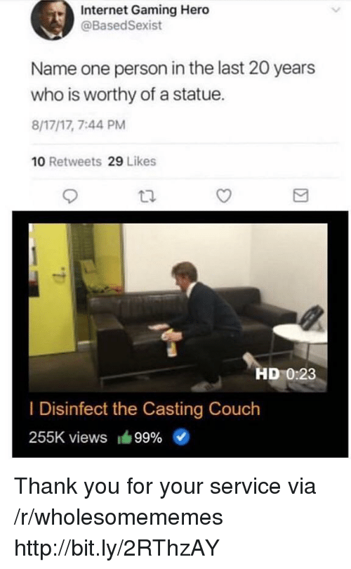 Internet, Casting Couch, and Thank You: Internet Gaming Hero  @BasedSexist  Name one person in the last 20 years  who is worthy of a statue.  8/17/17, 7:44 PM  10 Retweets 29 Likes  HD 0:23  I Disinfect the Casting Couch  255K views 99% Thank you for your service via /r/wholesomememes http://bit.ly/2RThzAY