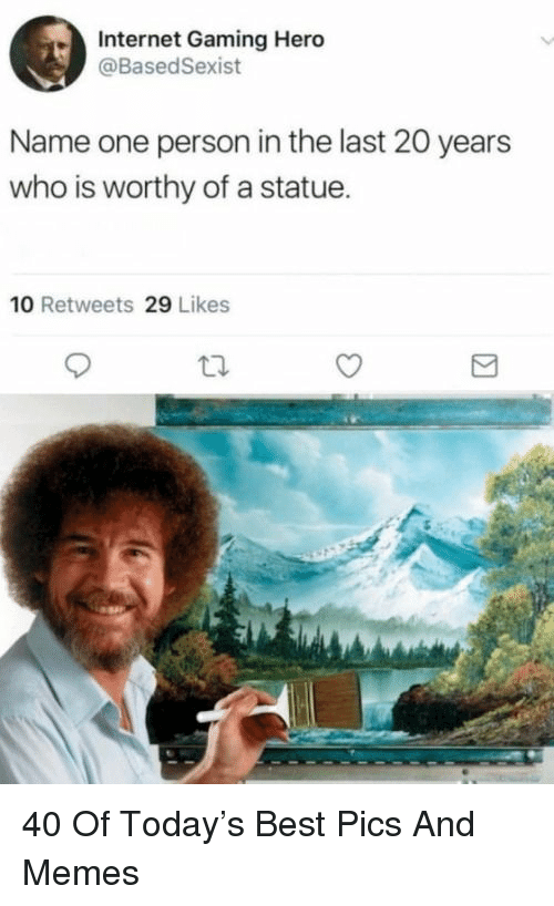 Internet, Memes, and Best: Internet Gaming Hero  @BasedSexist  Name one person in the last 20 years  who is worthy of a statue.  10 Retweets 29 Likes 40 Of Today's Best Pics And Memes