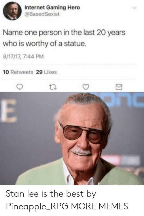 Dank, Internet, and Memes: Internet Gaming Hero  @BasedSexist  Name one person in the last 20 years  who is worthy of a statue.  8/17/17, 7:44 PM  10 Retweets 29 Likes Stan lee is the best by Pineapple_RPG MORE MEMES