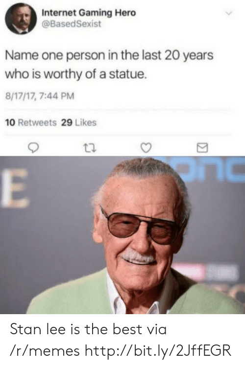 Internet, Memes, and Stan: Internet Gaming Hero  @BasedSexist  Name one person in the last 20 years  who is worthy of a statue.  8/17/17, 7:44 PM  10 Retweets 29 Likes Stan lee is the best via /r/memes http://bit.ly/2JffEGR