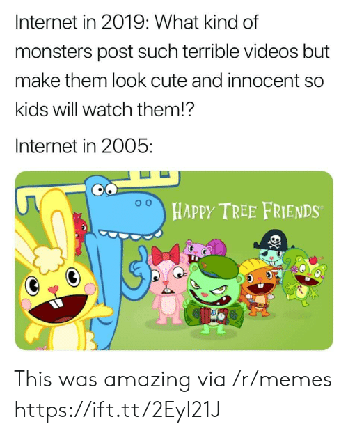 Cute, Friends, and Internet: Internet in 2019: What kind of  monsters post such terrible videos but  make them look cute and innocent so  kids will watch them!?  Internet in 2005:  HAPPY TREE FRIENDS This was amazing via /r/memes https://ift.tt/2EyI21J