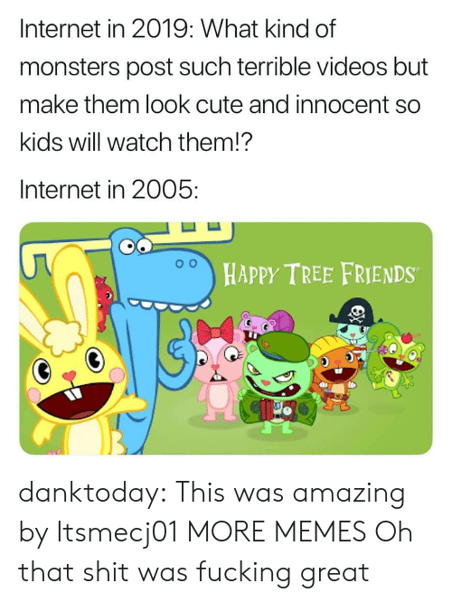Cute, Dank, and Friends: Internet in 2019: What kind of  monsters post such terrible videos but  make them look cute and innocent so  kids will watch them!?  Internet in 2005:  HAPPY TREE FRIENDS danktoday:  This was amazing by Itsmecj01 MORE MEMES  Oh that shit was fucking great